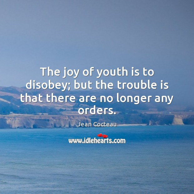 The joy of youth is to disobey; but the trouble is that there are no longer any orders. Jean Cocteau Picture Quote