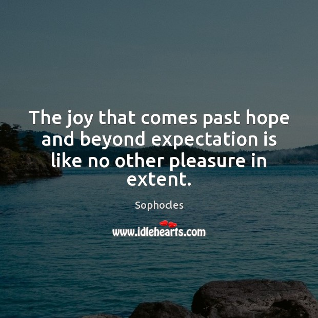 Image, The joy that comes past hope and beyond expectation is like no other pleasure in extent.