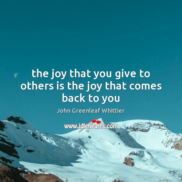 The joy that you give to others is the joy that comes back to you John Greenleaf Whittier Picture Quote