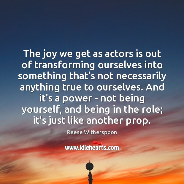 The joy we get as actors is out of transforming ourselves into Image