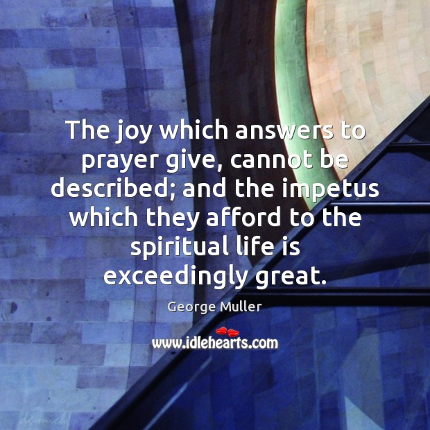 The joy which answers to prayer give, cannot be described; and the Image