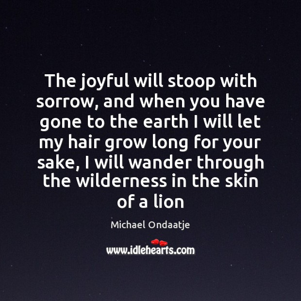 The joyful will stoop with sorrow, and when you have gone to Michael Ondaatje Picture Quote