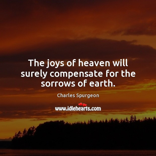 Image, The joys of heaven will surely compensate for the sorrows of earth.
