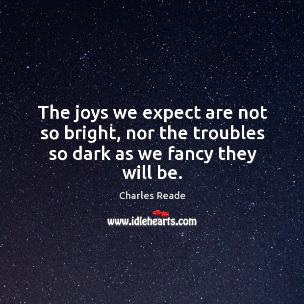 The joys we expect are not so bright, nor the troubles so dark as we fancy they will be. Image