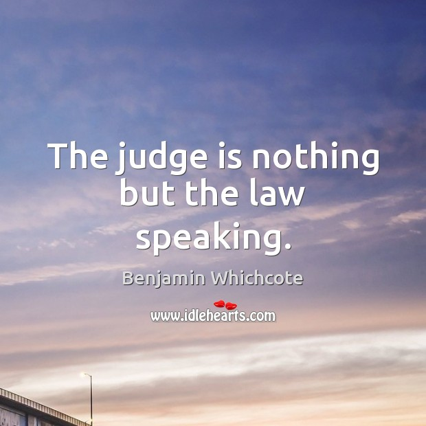 The judge is nothing but the law speaking. Benjamin Whichcote Picture Quote