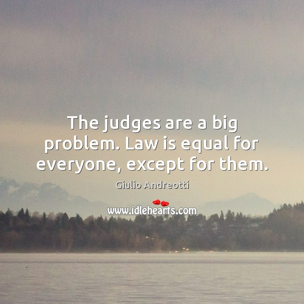 The judges are a big problem. Law is equal for everyone, except for them. Image