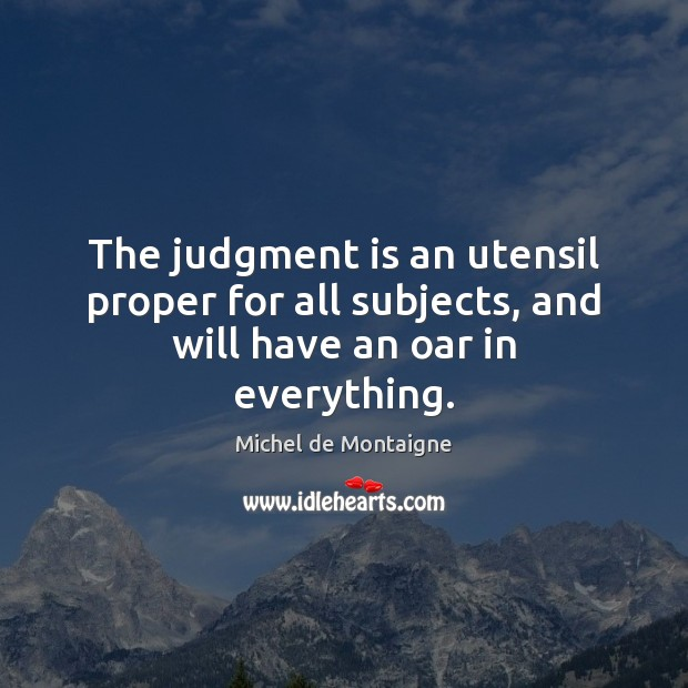 The judgment is an utensil proper for all subjects, and will have an oar in everything. Image