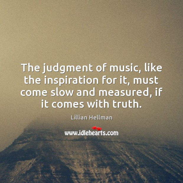 The judgment of music, like the inspiration for it, must come slow Lillian Hellman Picture Quote