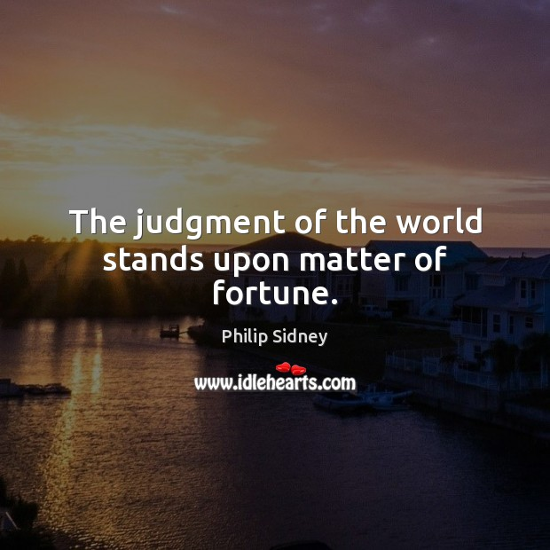 The judgment of the world stands upon matter of fortune. Philip Sidney Picture Quote