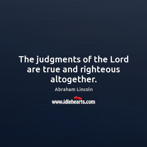 The judgments of the Lord are true and righteous altogether. Abraham Lincoln Picture Quote