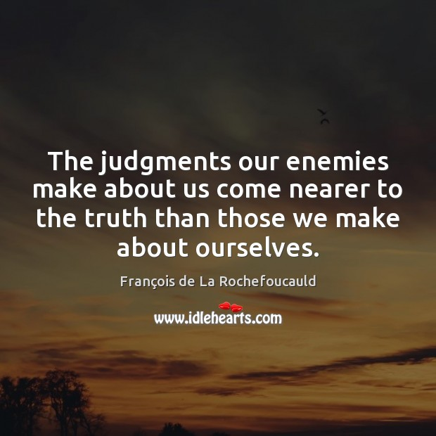 The judgments our enemies make about us come nearer to the truth François de La Rochefoucauld Picture Quote