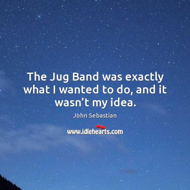 The jug band was exactly what I wanted to do, and it wasn't my idea. Image