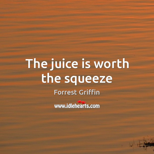 The juice is worth the squeeze Image