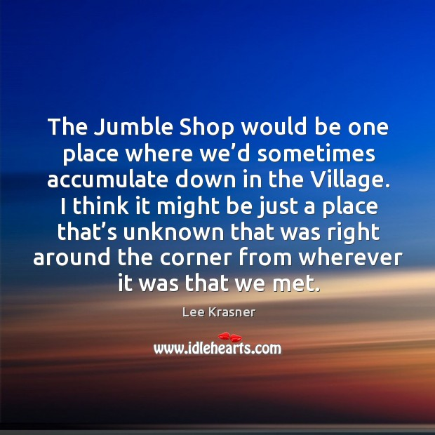 The jumble shop would be one place where we'd sometimes accumulate down in the village. Image