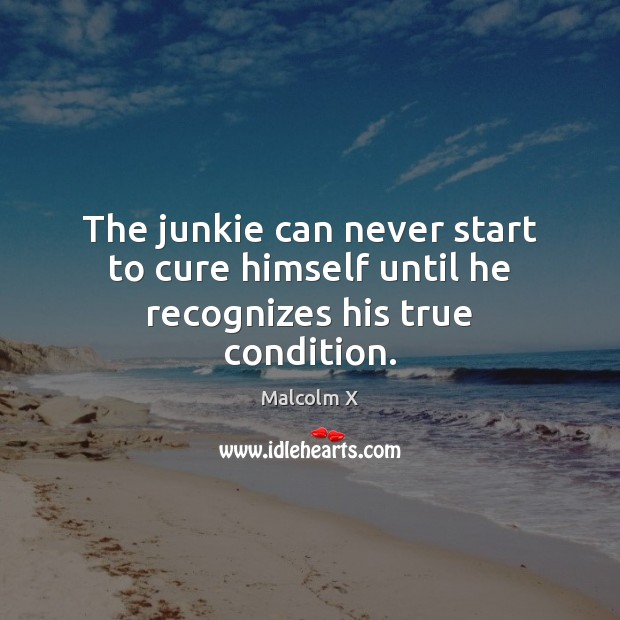 The junkie can never start to cure himself until he recognizes his true condition. Image