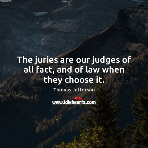 The juries are our judges of all fact, and of law when they choose it. Image