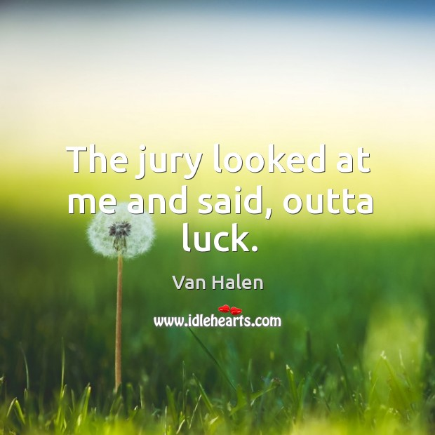The jury looked at me and said, outta luck. Van Halen Picture Quote