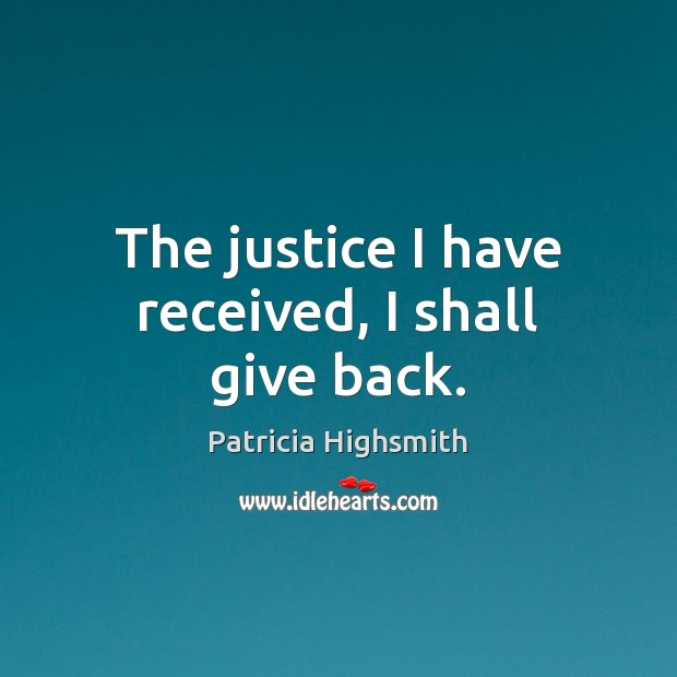 The justice I have received, I shall give back. Patricia Highsmith Picture Quote