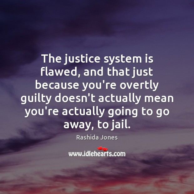 The justice system is flawed, and that just because you're overtly guilty Rashida Jones Picture Quote