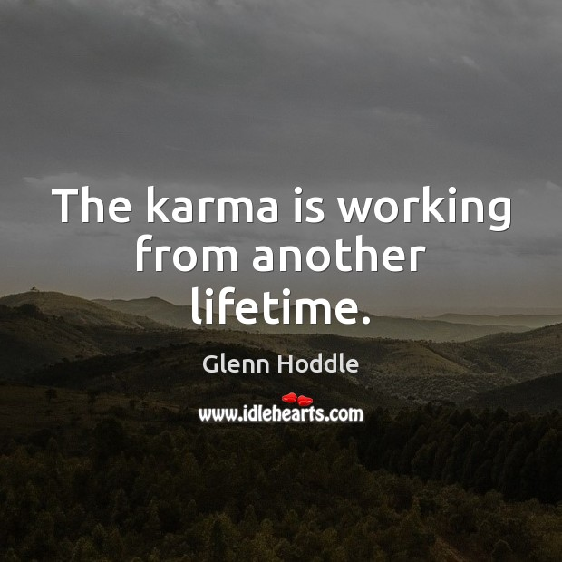 The karma is working from another lifetime. Karma Quotes Image