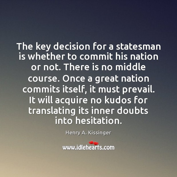 The key decision for a statesman is whether to commit his nation Henry A. Kissinger Picture Quote