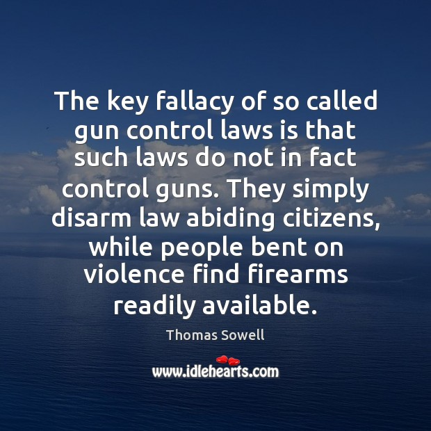 The key fallacy of so called gun control laws is that such Thomas Sowell Picture Quote