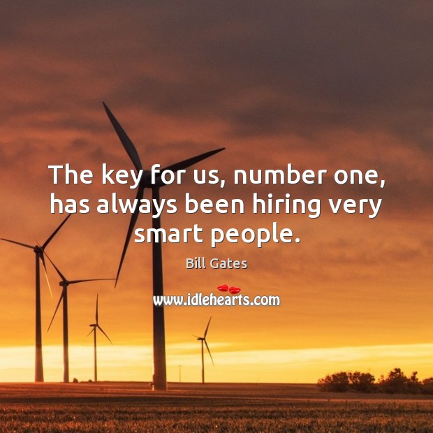 The key for us, number one, has always been hiring very smart people. Image