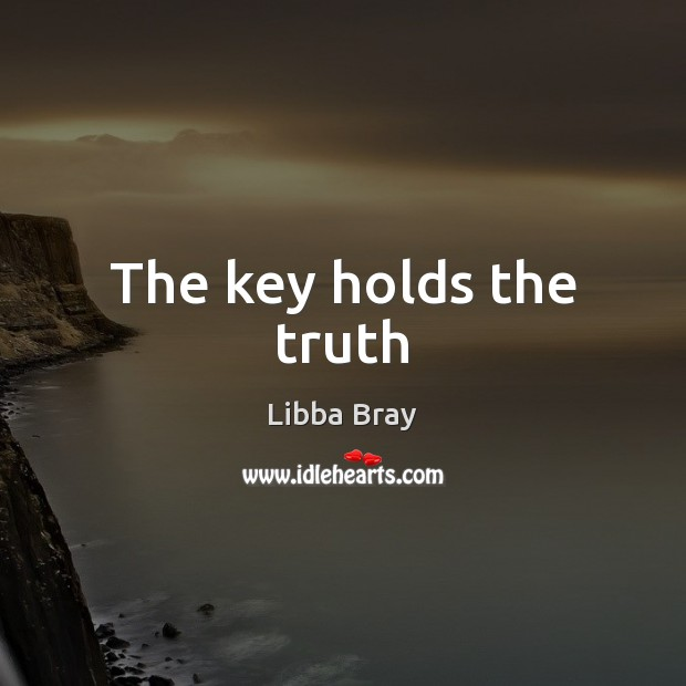 The key holds the truth Libba Bray Picture Quote