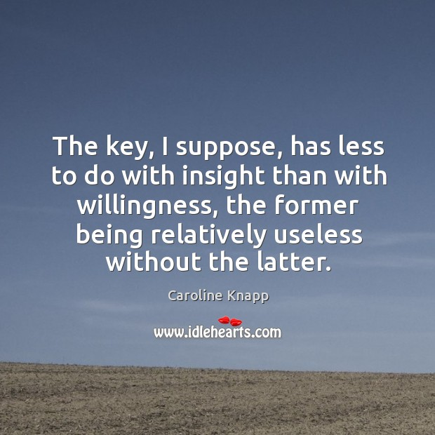 The key, I suppose, has less to do with insight than with Caroline Knapp Picture Quote