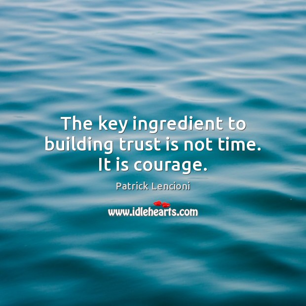 The key ingredient to building trust is not time. It is courage. Patrick Lencioni Picture Quote