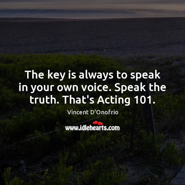 The key is always to speak in your own voice. Speak the truth. That's Acting 101. Image