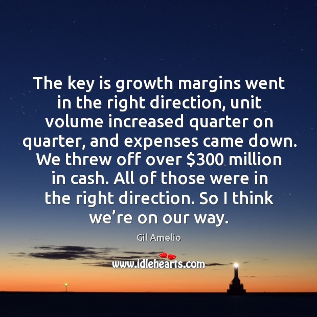The key is growth margins went in the right direction, unit volume increased quarter on Gil Amelio Picture Quote