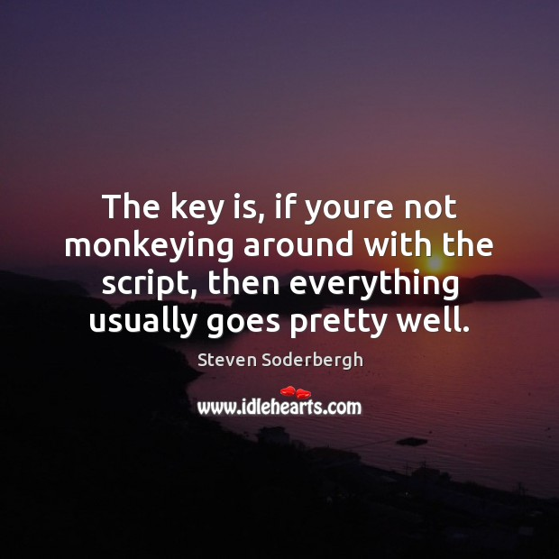 The key is, if youre not monkeying around with the script, then Steven Soderbergh Picture Quote