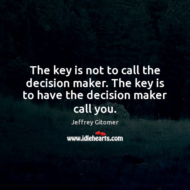 The key is not to call the decision maker. The key is to have the decision maker call you. Jeffrey Gitomer Picture Quote