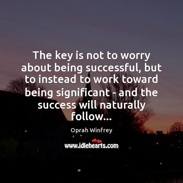 The key is not to worry about being successful, but to instead Oprah Winfrey Picture Quote