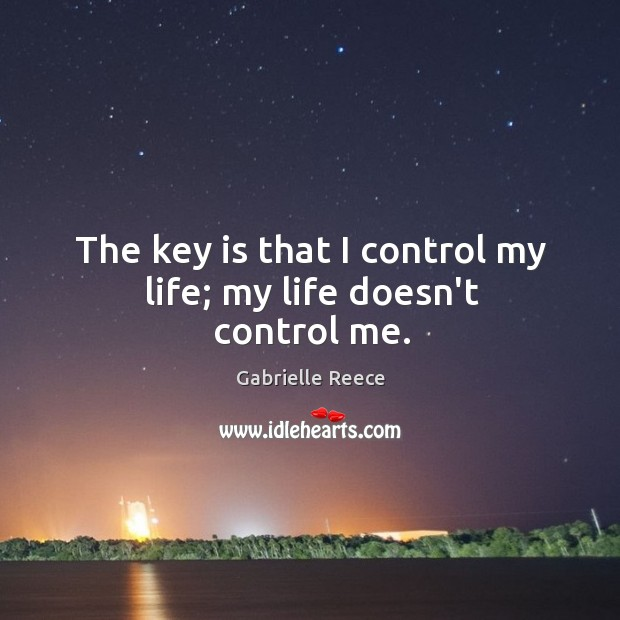 The key is that I control my life; my life doesn't control me. Image
