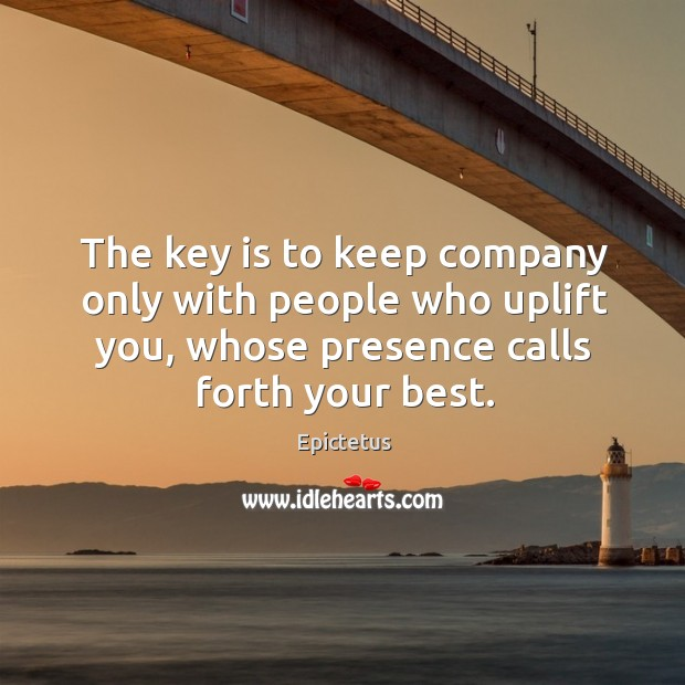 The key is to keep company only with people who uplift you, whose presence calls forth your best. Image