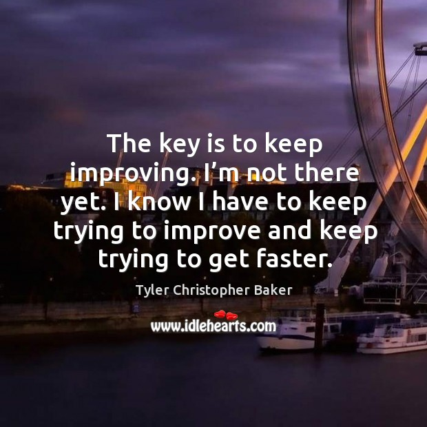 The key is to keep improving. I'm not there yet. I know I have to keep trying to improve and keep trying to get faster. Image