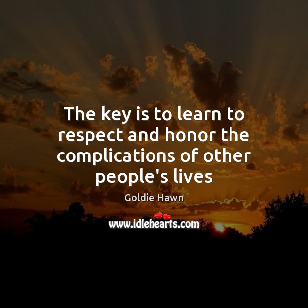 The key is to learn to respect and honor the complications of other people's lives Image