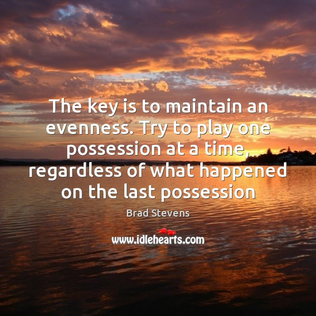 Image, The key is to maintain an evenness. Try to play one possession