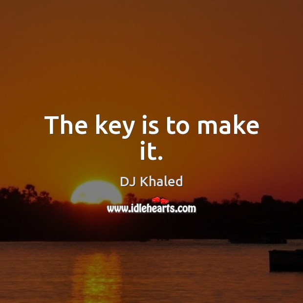 The key is to make it. Image
