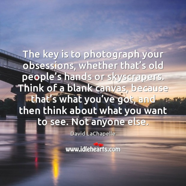 The key is to photograph your obsessions, whether that's old people' David LaChapelle Picture Quote