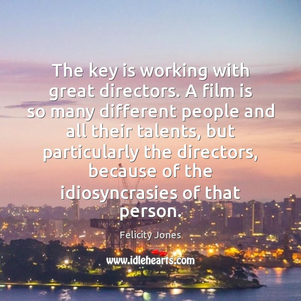 The key is working with great directors. A film is so many Felicity Jones Picture Quote