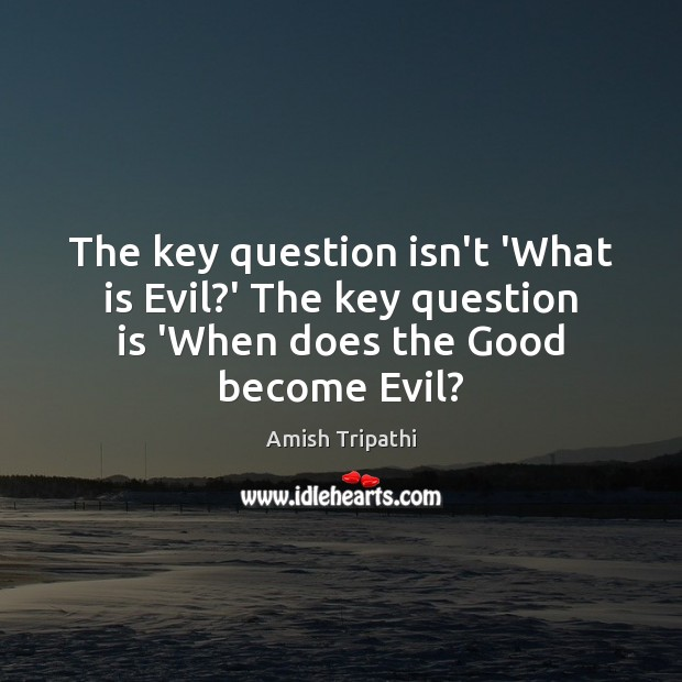 Image, The key question isn't 'What is Evil?' The key question is