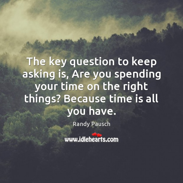 The key question to keep asking is, Are you spending your time Randy Pausch Picture Quote