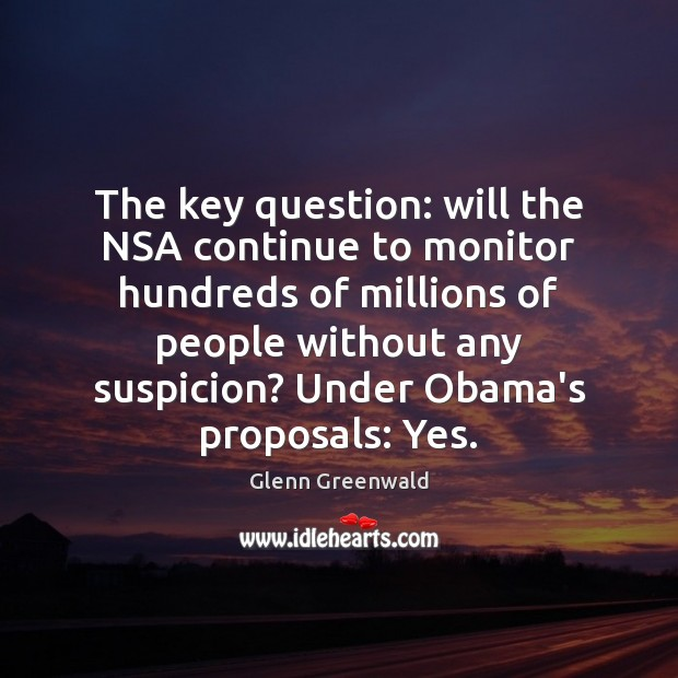 The key question: will the NSA continue to monitor hundreds of millions Glenn Greenwald Picture Quote