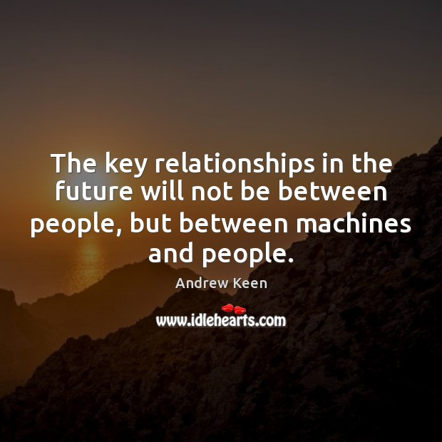 The key relationships in the future will not be between people, but Andrew Keen Picture Quote