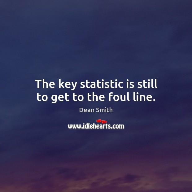 The key statistic is still to get to the foul line. Dean Smith Picture Quote