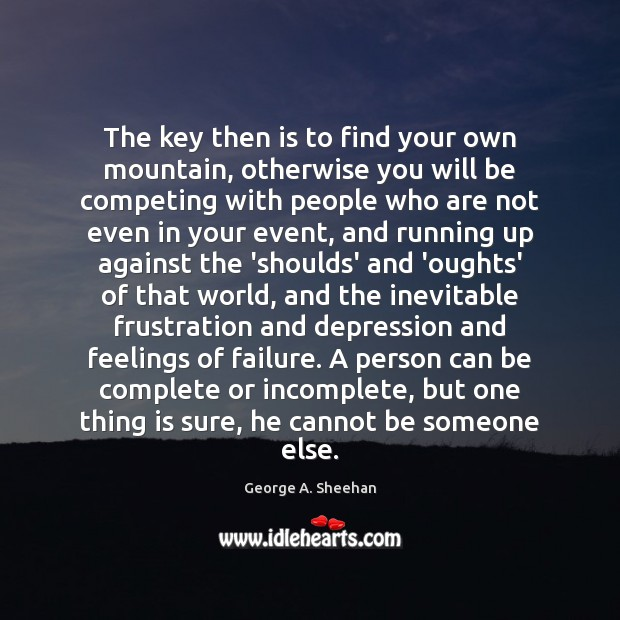 The key then is to find your own mountain, otherwise you will George A. Sheehan Picture Quote