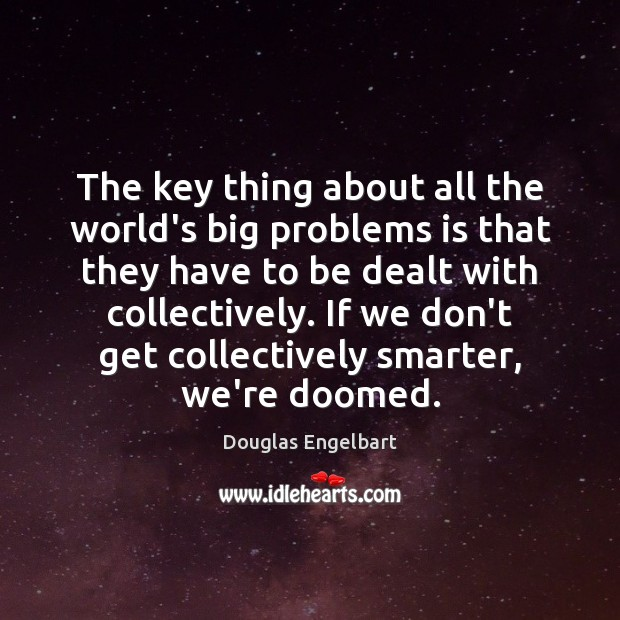 The key thing about all the world's big problems is that they Image